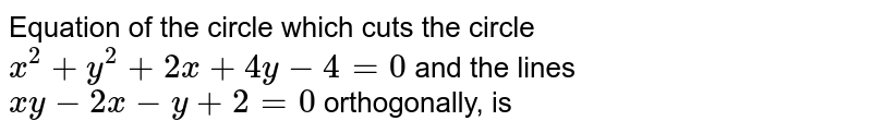 Equation of the circle which cuts the circle  `x^2+y^2+2x+ 4y -4=0` and the lines  `xy -2x -y+2=0` orthogonally, is