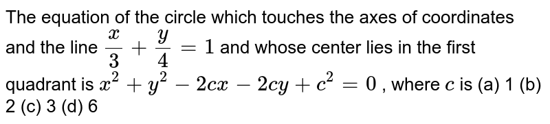The equation of the circle which touches the axes of coordinates and   the line `x/3+y/4=1` and whose center lies in the first quadrant is `x^2+y^2-2c x-2c y+c^2=0` , where `c` is (a) 1 (b)   2 (c) 3 (d) 6