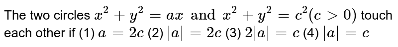 The two circles `x^2+y^2=ax and x^2+y^2=c^2(c > 0)` touch each other if  (1) `a=2c` (2) ` a =2c` (3) `2 a =c` (4)  ` a =c`