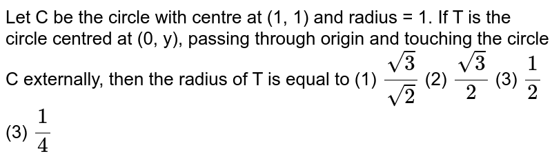 Let C be the circle with centre at (1, 1) and radius   = 1. If T is the circle centred at (0, y), passing through origin and touching   the circle C externally, then the radius of T is equal to (1) `(sqrt(3))/(sqrt(2))`    (2) `(sqrt(3))/2`  (3) `1/2`    (3) `1/4`