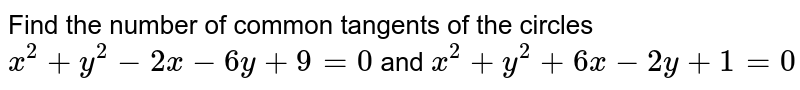 Find the number of common tangents of the circles `x^2+y^2-2x-6y+9=0` and `x^2+y^2+6x-2y+1=0`