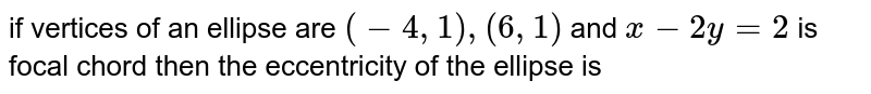 if vertices of an ellipse are `(-4,1),(6,1)` and `x-2y=2` is focal chord then the eccentricity of the ellipse is