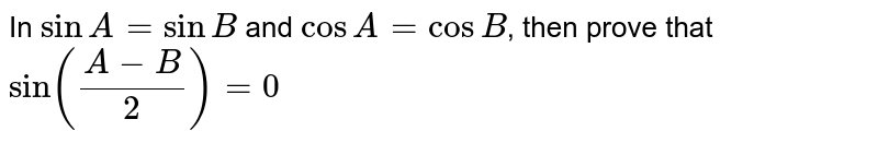 In `sinA=sinB` and `cos A=cos B`, then prove that `sin((A-B)/2)=0`