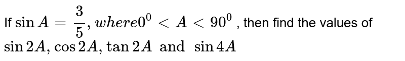 If `sin A=3/5,w h e r e0^0ltAlt90^0` , then find the values of `sin2A , cos2A, tan2A and sin4A`