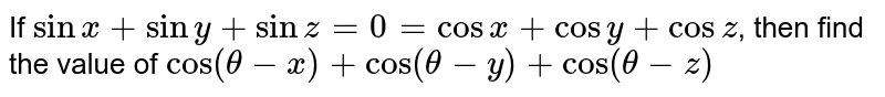 If `sin x+siny+sinz=0=cosx+cosy+cosz`, then find the value of `cos(theta-x)+cos(theta-y)+cos(theta-z)`