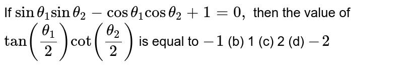 If `sintheta_1sintheta_2-costheta_1costheta_2+1=0,` then the value of `tan((theta_1)/2)cot((theta_2)/2)` is equal to `-1`  (b) 1   (c) 2 (d) `-2`