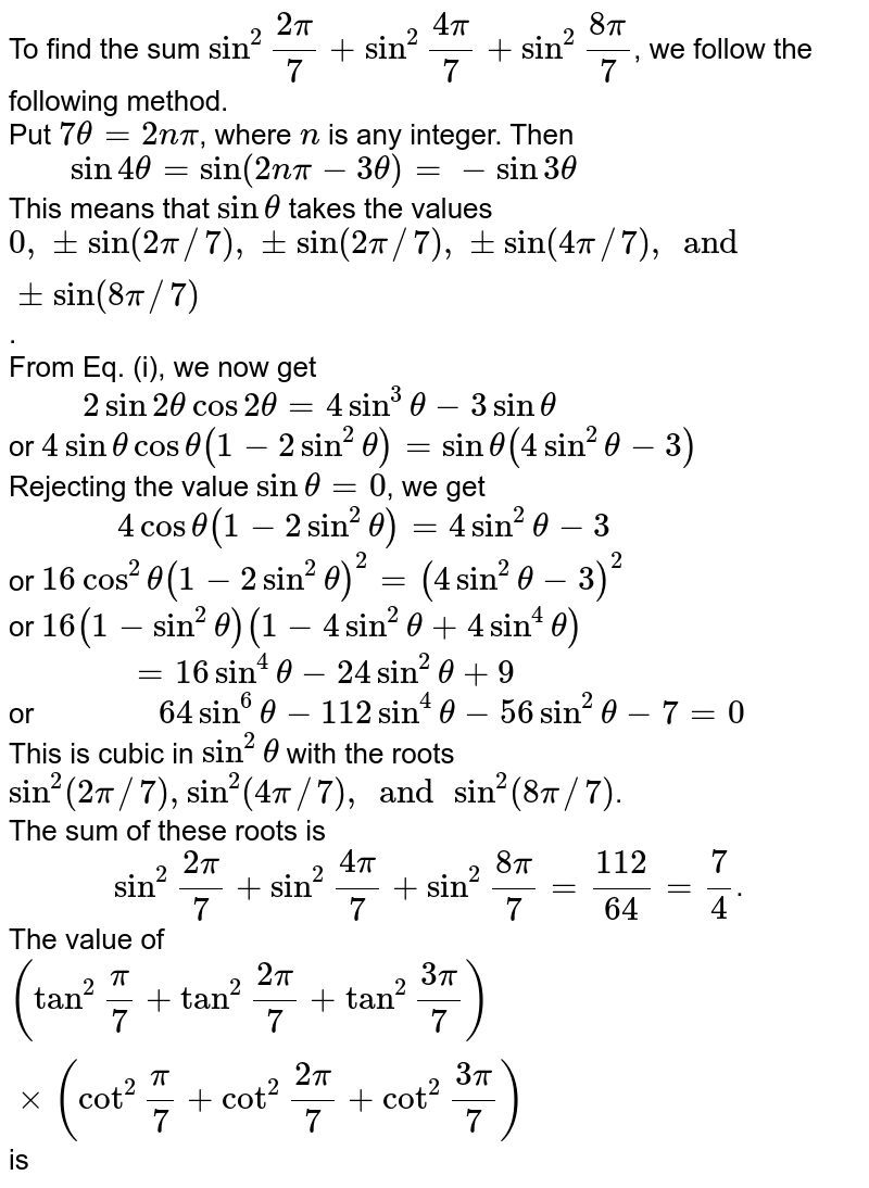 """To find the sum `sin^(2) """"""""(2pi)/(7) + sin^(2)""""""""(4pi)/(7) +sin^(2)""""""""(8pi)/(7)`, we follow the following method. <br> Put `7theta = 2npi`, where `n ` is any integer. Then <br> `""""   """" sin 4 theta = sin( 2npi - 3theta) = - sin 3theta` <br> This means that `sin theta` takes the values `0, pm sin (2pi//7), pmsin(2pi//7), pm sin(4pi//7), and pm sin (8pi//7)`.  <br> From Eq. (i), we now get <br> `""""     """" 2 sin 2  theta cos 2theta = 4 sin^(3) theta - 3 sin theta ` <br> or `4 sin theta cos theta (1-2 sin^(2) theta)= sin theta ( 4sin ^(2) theta -3)` <br> Rejecting the value `sin theta =0`, we get  <br> `""""         """" 4 cos theta (1-2 sin^(2) theta ) = 4 sin ^(2) theta - 3` <br> or ` 16 cos^(2) theta (1-2 sin^(2) theta)^(2) = ( 4sin ^(2) theta -3)^(2)` <br> or `16(1-sin^(2) theta) (1-4 sin^(2) theta + 4 sin ^(4) theta)`  <br> `""""          """" = 16 sin ^(4) theta - 24 sin ^(2) theta +9`  <br> or `""""          """" 64 sin^(6) theta - 112 sin^(4) theta - 56 sin^(2) theta -7 =0` <br> This is cubic in `sin^(2) theta` with the roots `sin^(2)( 2pi//7), sin^(2) (4pi//7), and sin^(2)(8pi//7)`. <br> The sum of these roots is <br> `""""        """" sin^(2)""""""""(2pi)/(7) + sin^(2)""""""""(4pi)/(7) + sin ^(2)""""""""(8pi)/(7) = (112)/(64) = (7)/(4)`.   <br> The value of `(tan^(2)""""""""(pi)/(7) + tan^(2)""""""""(2pi)/(7) + tan^(2)""""""""(3pi)/(7))xx (cot^(2)""""""""(pi)/(7) + cot^(2)""""""""(2pi)/(7) + cot^(2)""""""""(3pi)/(7))` is"""