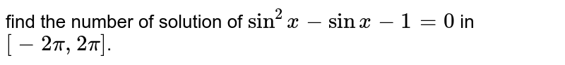 find the number of solution of `sin^(2) x-sin x-1=0` in `[-2pi, 2pi]`.