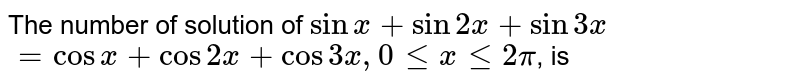 The number of solution of `sin x+sin 2x+sin 3x` <br> `=cos x +cos 2x+cos 3x, 0 le x le 2pi`, is