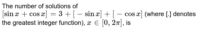 The number of solutions of `[sin x+ cos x]=3+ [- sin x]+[-cos x]` (where [.] denotes the greatest integer function), `x in [0, 2pi]`, is