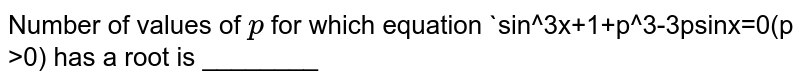 Number of values of `p` for which equation `sin^3x+1+p^3-3psinx=0(p >)` has a root is ________