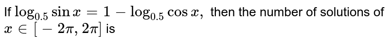 If `log_(0.5) sin x=1-log_(0.5) cos x,` then the number of solutions of `x in[-2pi,2pi]` is