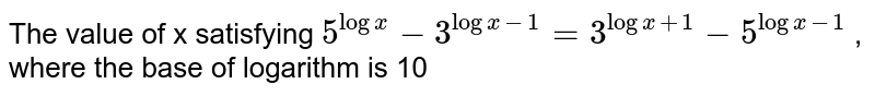 The value of x satisfying   `5^logx-3^(logx-1)=3^(logx+1)-5^(logx - 1)` ,                                                                                     where the base of logarithm is 10 is not :  67 divisible by