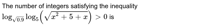 The number of integers satisfying the inequality `log_(sqrt(0.9))log_(5)(sqrt(x^(2)+5+x))gt 0` is
