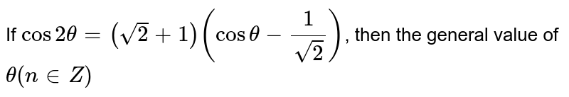 If `cos 2theta=(sqrt(2)+1)(cos theta-(1)/(sqrt(2)))`, then the general value of `theta(n in Z)`