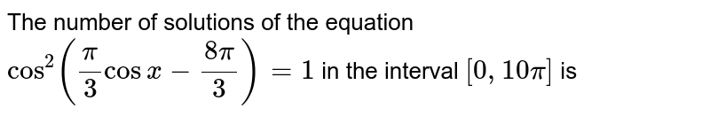The number of solutions of the equation `cos^(2)((pi)/(3)cos x - (8pi)/(3))=1` in the interval `[0,10pi]` is