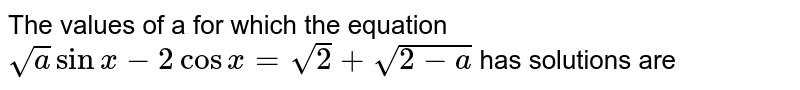 The values of a for which the equation `sqrtasinx-2cosx=sqrt2+sqrt(2-a)` has solutions are