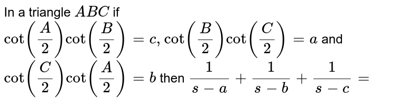 In a triangle `ABC` if `cot(A/2)cot(B/2)=c, cot(B/2)cot(C/2)=a ` and `cot(C/2)cot(A/2)=b` then `1/(s-a)+1/(s-b)+1/(s-c)=`