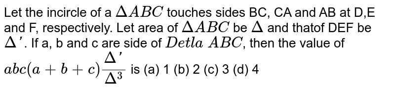 Let the incircle of a `Delta ABC` touches sides BC, CA and AB at D,E and F, respectively. Let area of `Delta ABC` be `Delta` and thatof DEF be `Delta'`. If a, b and c are side of `Detla` `ABC`, then the value of `abc(a+b+c)(Delta')/(Delta^(3))` is   (a) 1 (b) 2 (c) 3 (d) 4