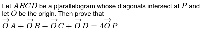 Let `A B C D` be a p[arallelogram whose diagonals   intersect at `P` and let `O` be the origin.   Then prove that ` vec O A+ vec O B+ vec O C+ vec O D=4 vec O Pdot`