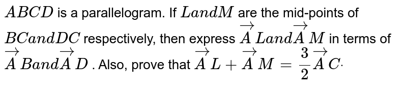 `A B C D` is a parallelogram. If `La n dM` are the mid-points of `B Ca n dD C` respectively, then express ` vec A La n d vec A M` in terms of ` vec A Ba n d vec A D` . Also, prove that ` vec A L+ vec A M=3/2 vec A Cdot`