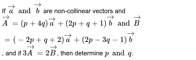 If `veca and vecb` are non-collinear vectors and `vecA= (p+4q)veca+ (2p+q+1)vecb and vecB= (-2p+q+2)veca+ (2p-3q-1)vecb`, and if `3vecA= 2vecB`, then determine `p and q`.