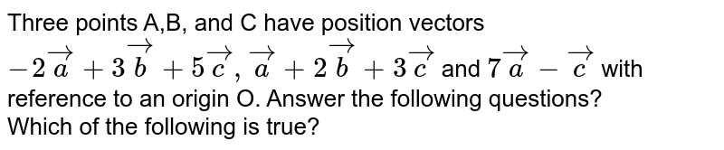 Three points A,B, and C have position vectors `-2veca+3vecb+5vecc, veca+2vecb+3vecc` and `7veca-vecc` with reference to an origin O. Answer the following questions? <br> Which of the following is true?