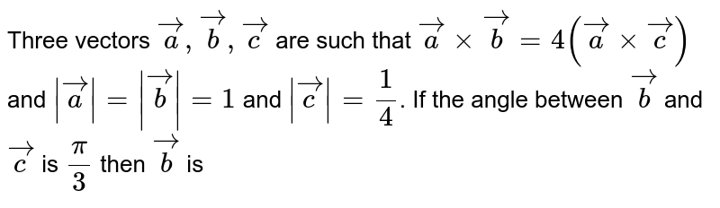 Three vectors `veca,vecb,vecc` are such that `veca xx vecb=4(veca xx vecc)` and `|veca|=|vecb|=1` and `|vecc|=1/4`. If the angle between `vecb` and `vecc` is `pi/3` then `vecb` is
