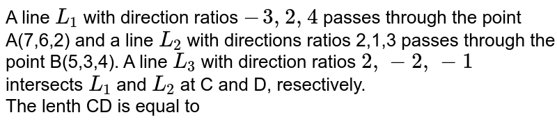 A line `L_(1)` with direction ratios `-3,2,4` passes through the point A(7,6,2) and a line `L_(2)` with directions ratios 2,1,3 passes through the point B(5,3,4). A line `L_(3)` with direction ratios `2,-2,-1` intersects `L_(1)` and `L_(2)` at C and D, resectively. <br> The lenth CD is equal to