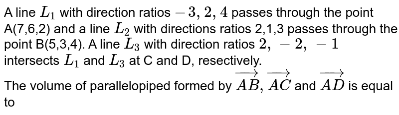 A line `L_(1)` with direction ratios `-3,2,4` passes through the point A(7,6,2) and a line `L_(2)` with directions ratios 2,1,3 passes through the point B(5,3,4). A line `L_(3)` with direction ratios `2,-2,-1` intersects `L_(1)` and `L_(3)` at C and D, resectively. <br> The volume of parallelopiped formed by `vec(AB), vec(AC)` and `vec(AD)` is equal to