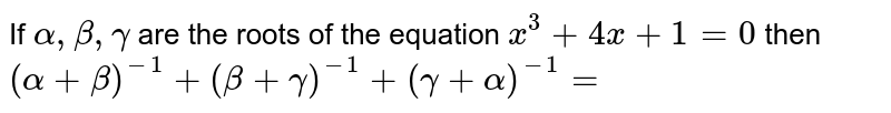 If `alpha,beta,gamma` are the roots of the equation `x^3 + 4x +1=0` then `(alpha+beta)^(-1)+(beta+gamma)^(-1)+(gamma+alpha)^(-1)=`