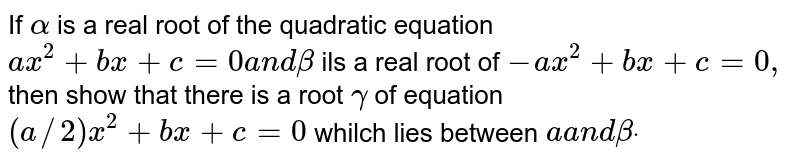 If `alpha` is a real root of the quadratic equation `a x^2+b x+c=0a n dbeta` ils a real root of `- a x^2+b x+c=0,` then show that there is a root `gamma` of equation `(a//2)x^2+b x+c=0` whilch lies between `aa n dbetadot`