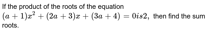 If the product of the roots of the equation `(a+1)x^2+(2a+3)x+(3a+4)=0i s2,` then find the sum roots.