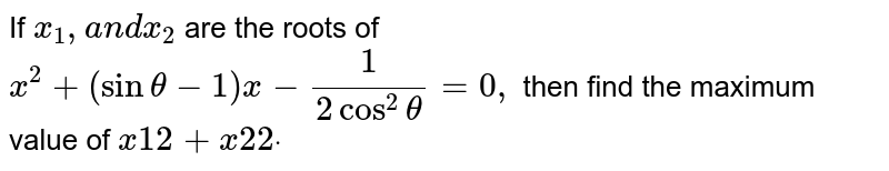 If `x_1, a n dx_2` are the roots of `x^2+(sintheta-1)x-1/(2cos^2theta)=0,` then find the maximum value of `x1 2+x2 2dot`