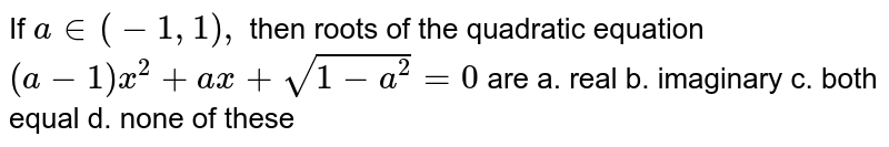 If `a in (-1,1),` then roots of the quadratic equation `(a-1)x^2+a x+sqrt(1-a^2)=0` are a. real   b. imaginary c. both equal   d. none of these