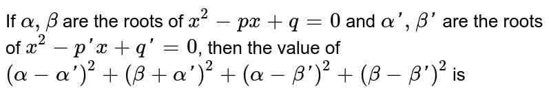 If `alpha, beta` are the roots of `x^(2) - px + q = 0` and `alpha', beta'` are the roots of `x^(2) - p' x + q' = 0`, then the value of `(alpha - alpha')^(2) + (beta + alpha')^(2) + (alpha - beta')^(2) + (beta - beta')^(2)` is