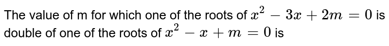 The value of m for which one of the roots of `x^(2) - 3x + 2m = 0` is double of one of the roots of `x^(2) - x + m = 0` is
