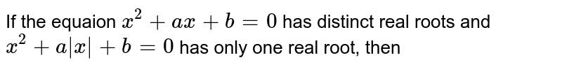 If the equaion `x^(2) + ax+ b = 0` has distinct real roots and `x^(2) + a|x| +b = 0` has only one real root, then
