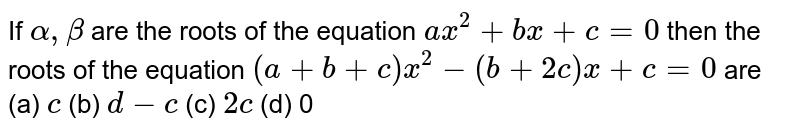 If `alpha,beta` are the roots of the equation `ax^2 + bx+c=0` then the roots of the equation `(a + b + c)x^2-(b + 2c)x+c=0` are  (a) `c` (b) `d-c` (c) `2c` (d) 0