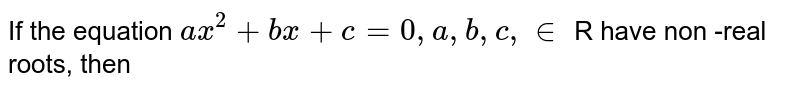 If the equation `ax^(2) + bx + c = 0, a,b, c, in` R have non -real  <br> roots, then