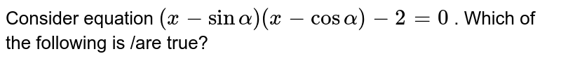 Consider equation `(x - sin alpha) (x-cos alpha) - 2 = 0` . Which of the following  is /are true?