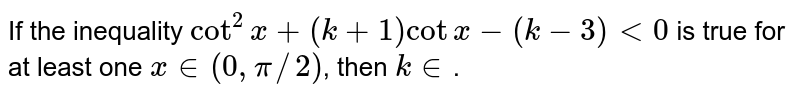 If the inequality `cot^(2)x + (k +1) cot x - (k-3) < 0` is true for  at least one   `x in (0, pi//2)`, then `k in `.