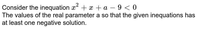Consider the inequation `x^(2) + x + a - 9 lt 0` <br>  The values of the real parameter a so that the given inequations has at  least one  negative solution.