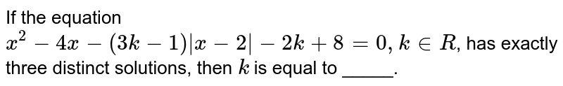 If the equation `x^(2)-4x-(3k-1)|x-2|-2k+8=0,kinR`, has exactly three distinct solutions, then `k` is equal to _____.