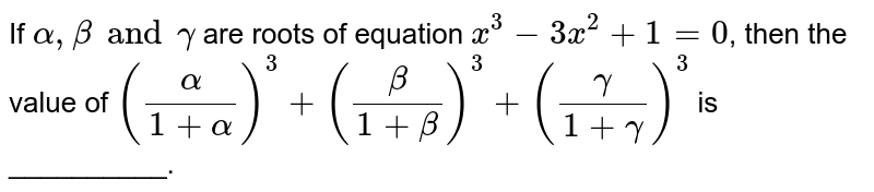 If `alpha,beta and gamma` are roots of equation `x^(3)-3x^(2)+1=0`, then the value of `((alpha)/(1+alpha))^(3)+((beta)/(1+beta))^(3)+((gamma)/(1+gamma))^(3)` is __________.