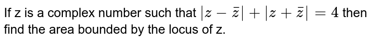 If z is a complex number  such that `|z - barz| +|z + barz| = 4` then find the area bounded by the locus of z.
