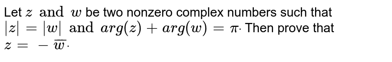 Let `za n dw` be two nonzero complex numbers such that `|z|=|w|a n d arg(z)+a r g(w)=pidot` Then prove that `z=-  barw dot`