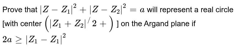 Prove that `|Z-Z_1|^2+|Z-Z_2|^2=a` will represent a real circle [with center `(|Z_1+Z_2|^//2+)` ] on the Argand plane if `2ageq|Z_1-Z_1|^2`