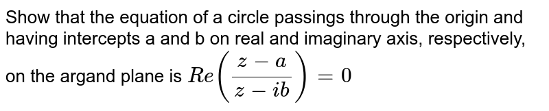 Show  that the  equation of  a circle passings through the  origin and having intercepts a and b on real  and imaginary  axis, respectively, on the  argand plane is `Re ((z-a)/(z-ib)) = 0`