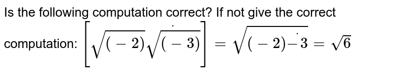 Is the following computation correct? If not give the correct   computation: `[sqrt((-2))dotsqrt((-3))]=sqrt((-2)dot(-3))=sqrt(6)`